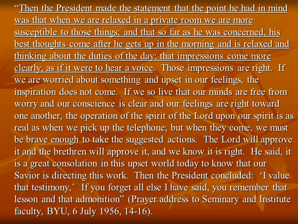 Then the President made the statement that the point he had in mind was that when we are relaxed in a private room we are more susceptible to those things; and that so far as he was concerned, his best thoughts come after he gets up in the morning and is relaxed and thinking about the duties of the day; that impressions come more clearly, as if it were to hear a voice.