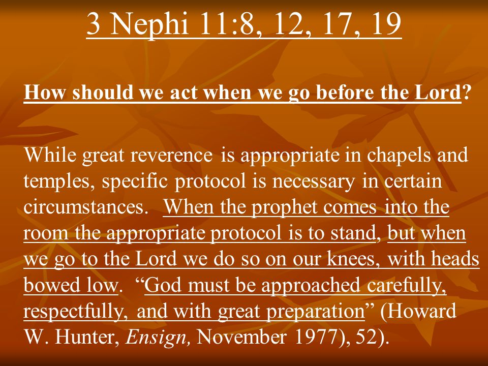 3 Nephi 11:8, 12, 17, 19 How should we act when we go before the Lord.