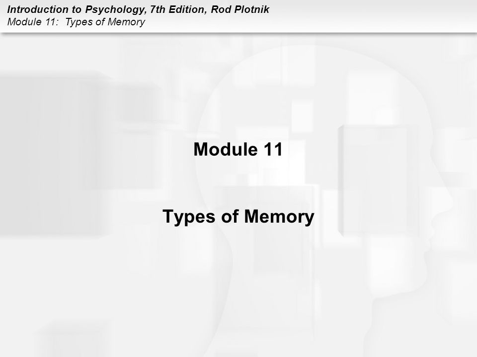 Introduction to Psychology, 7th Edition, Rod Plotnik Module 11: Types of Memory Module 11 Types of Memory