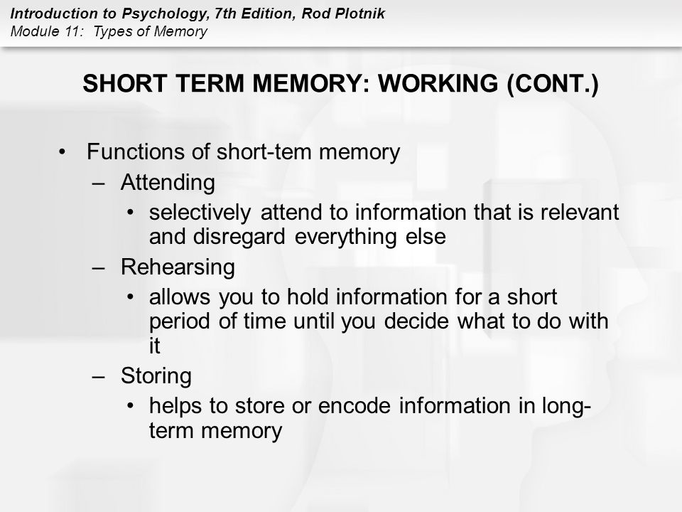 Introduction to Psychology, 7th Edition, Rod Plotnik Module 11: Types of Memory SHORT TERM MEMORY: WORKING (CONT.) Functions of short-tem memory –Atte