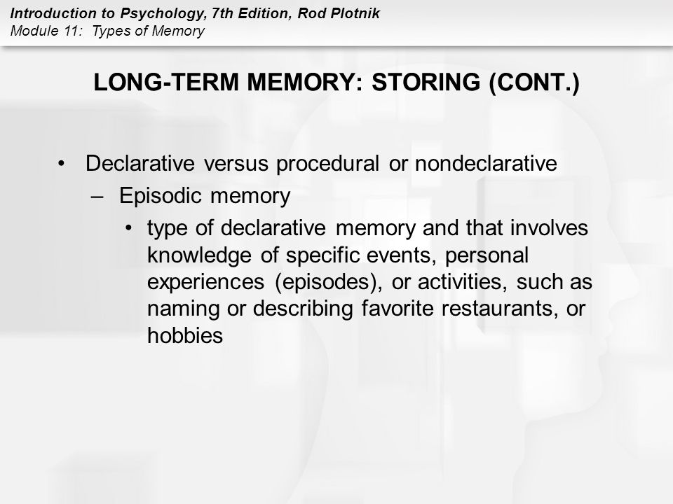 Introduction to Psychology, 7th Edition, Rod Plotnik Module 11: Types of Memory LONG-TERM MEMORY: STORING (CONT.) Declarative versus procedural or non