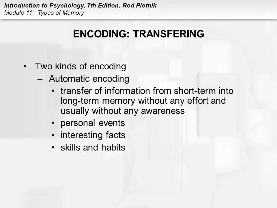 Introduction to Psychology, 7th Edition, Rod Plotnik Module 11: Types of Memory ENCODING: TRANSFERING Two kinds of encoding –Automatic encoding transf