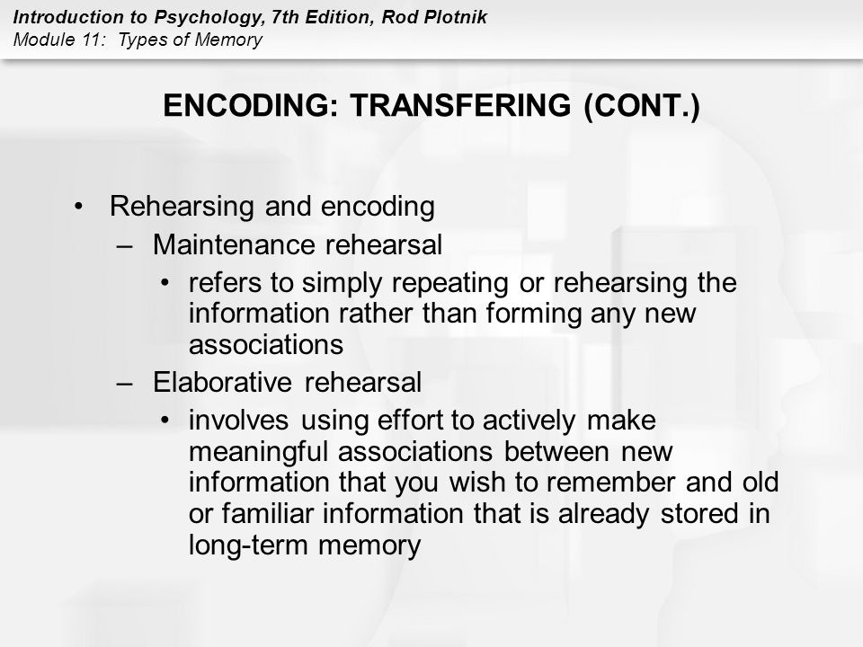 Introduction to Psychology, 7th Edition, Rod Plotnik Module 11: Types of Memory ENCODING: TRANSFERING (CONT.) Levels of processing –theory says that remembering depends on how information is encoded –shallow processing: poor recall –deeper and deepest processing: encode by making new association