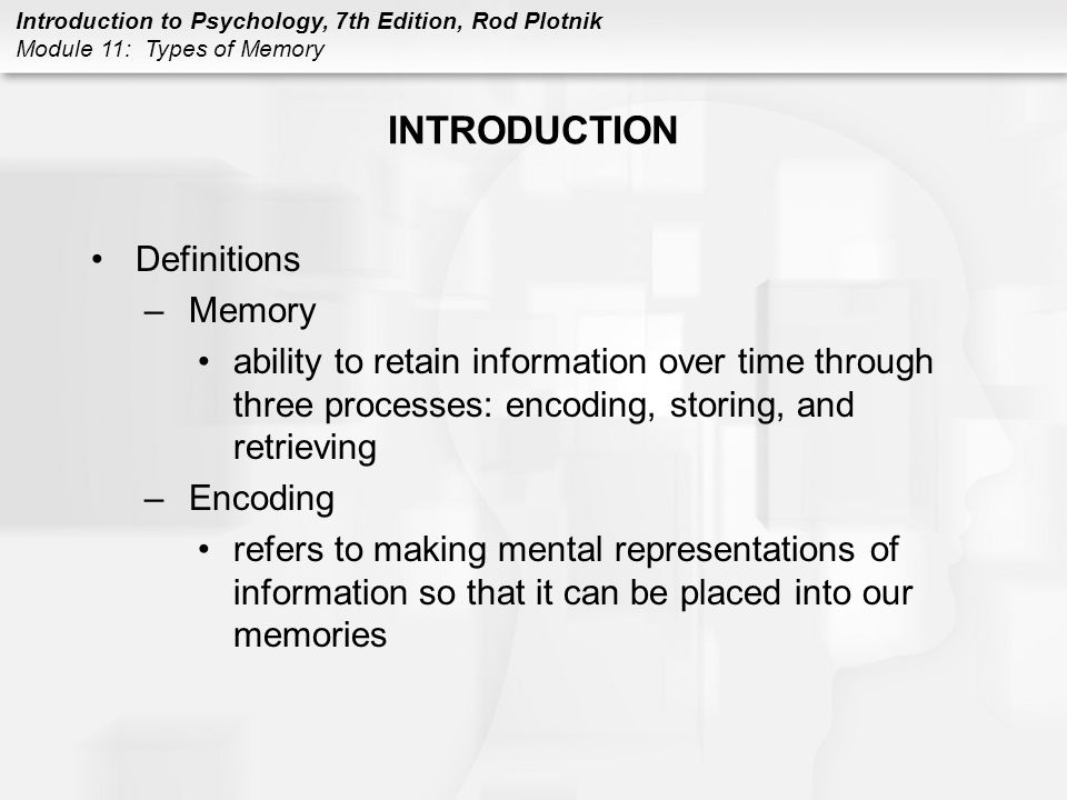 Introduction to Psychology, 7th Edition, Rod Plotnik Module 11: Types of Memory INTRODUCTION Definitions –Storing process of placing encoded information into relatively permanent mental storage for later recall –Retrieving process of getting or recalling information that has been placed into short-term or long-term storage