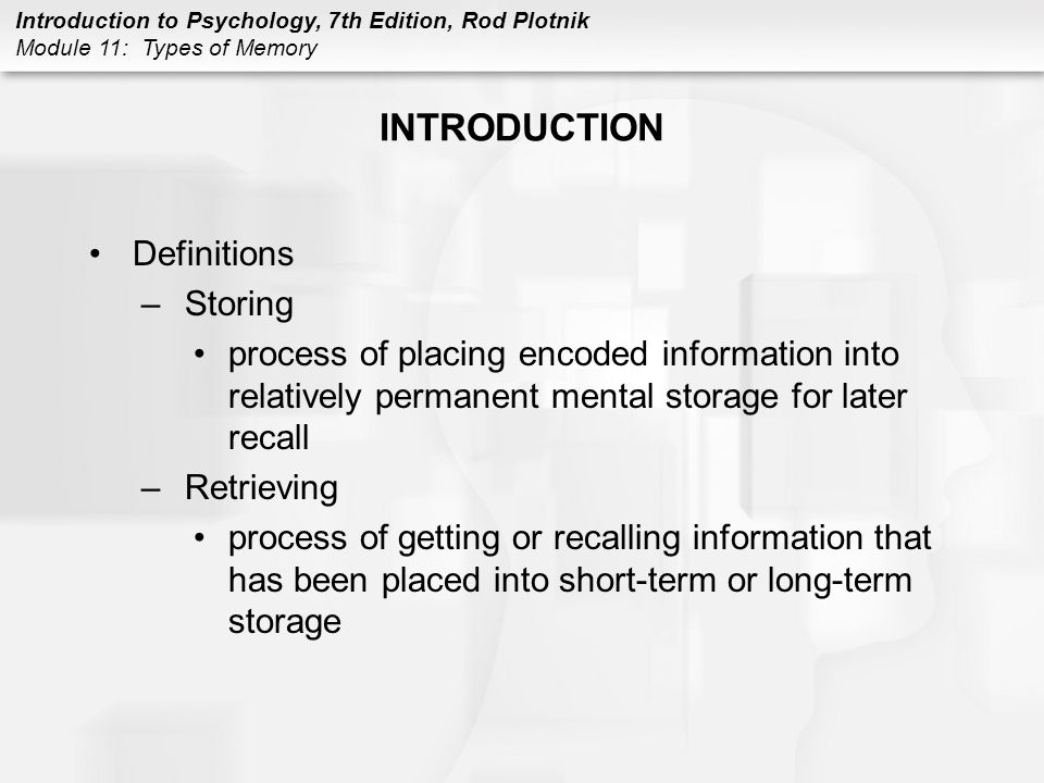 Introduction to Psychology, 7th Edition, Rod Plotnik Module 11: Types of Memory INTRODUCTION Definitions –Storing process of placing encoded informati