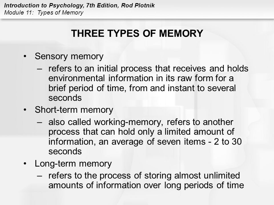 Introduction to Psychology, 7th Edition, Rod Plotnik Module 11: Types of Memory THREE TYPES OF MEMORY (CONT.) Memory processes –sensory memory –do not pay attention, information is forgotten –pay attention, information is automatically transferred into short-term memory –short-term memory –do not pay attention –information is not encoded and is forgotten –long-term memory –encoded information will remain on a relatively permanent basis