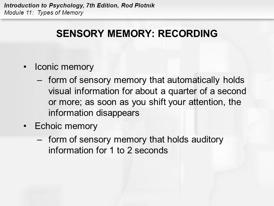 Introduction to Psychology, 7th Edition, Rod Plotnik Module 11: Types of Memory SENSORY MEMORY: RECORDING (CONT.) Functions of sensory memory –prevents being overwhelmed –gives decision time –provides stability, playback, and recognition