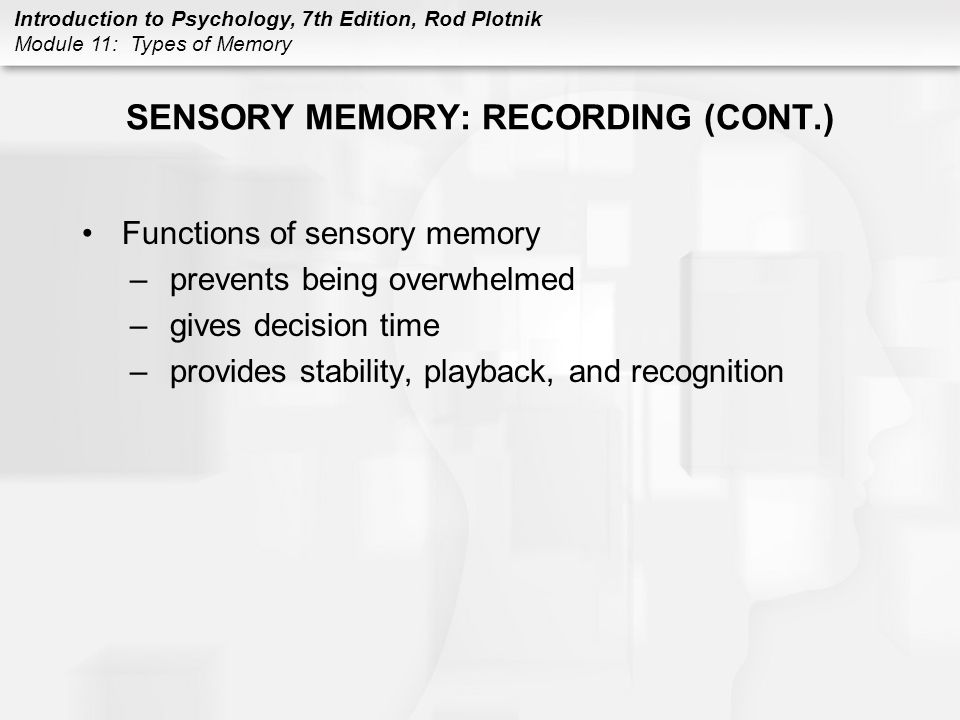 Introduction to Psychology, 7th Edition, Rod Plotnik Module 11: Types of Memory SENSORY MEMORY: RECORDING (CONT.) Functions of sensory memory –prevent