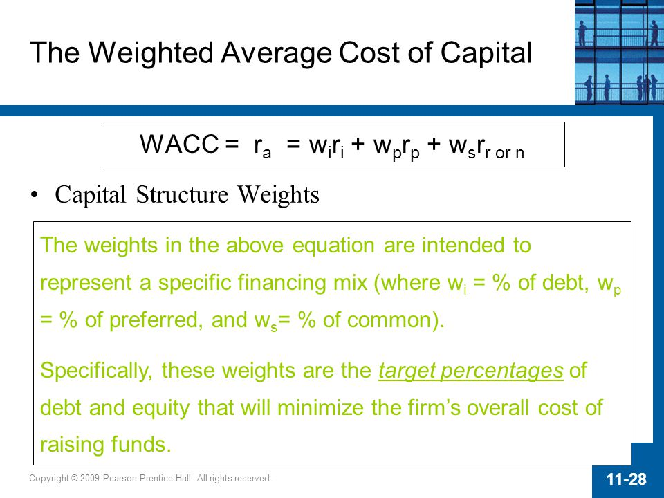 Copyright © 2009 Pearson Prentice Hall. All rights reserved. 11-28 WACC = r a = w i r i + w p r p + w s r r or n The weights in the above equation are