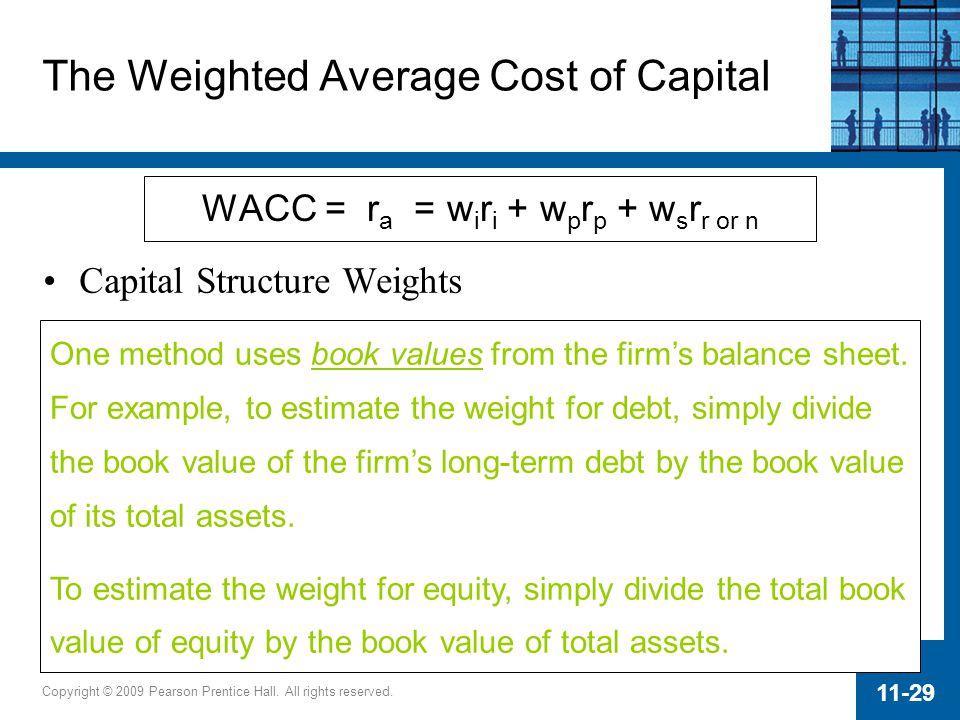 Copyright © 2009 Pearson Prentice Hall. All rights reserved. 11-29 WACC = r a = w i r i + w p r p + w s r r or n The Weighted Average Cost of Capital