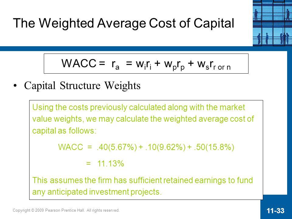 Copyright © 2009 Pearson Prentice Hall. All rights reserved. 11-33 WACC = r a = w i r i + w p r p + w s r r or n The Weighted Average Cost of Capital