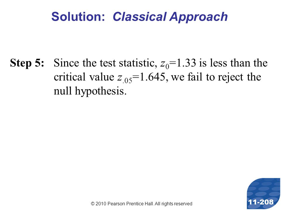 © 2010 Pearson Prentice Hall. All rights reserved 11-208 Step 5: Since the test statistic, z 0 =1.33 is less than the critical value z.05 =1.645, we f
