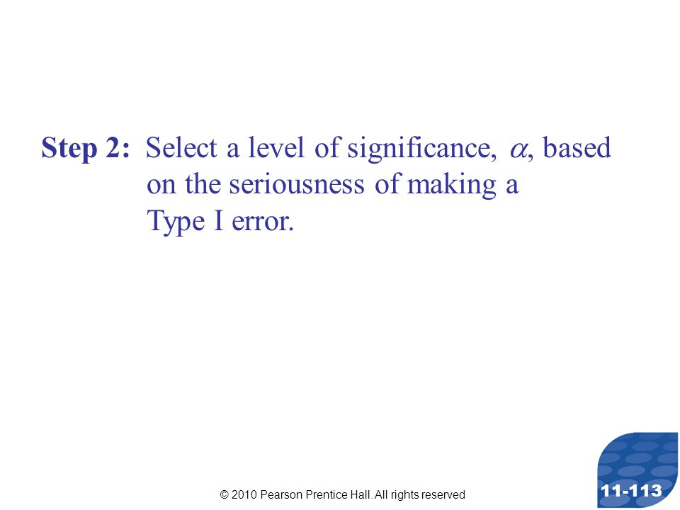 © 2010 Pearson Prentice Hall. All rights reserved 11-113 Step 2: Select a level of significance, , based on the seriousness of making a Type I error.