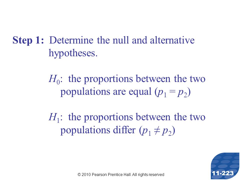 © 2010 Pearson Prentice Hall. All rights reserved 11-223 Step 1: Determine the null and alternative hypotheses. H 0 : the proportions between the two