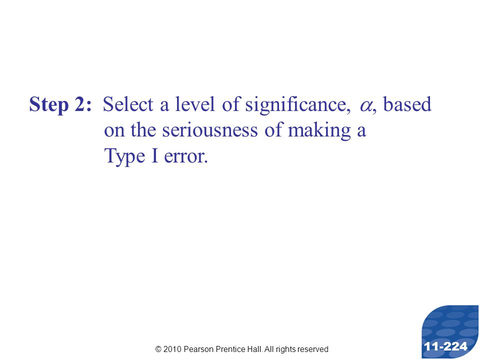 © 2010 Pearson Prentice Hall. All rights reserved 11-224 Step 2: Select a level of significance, , based on the seriousness of making a Type I error.