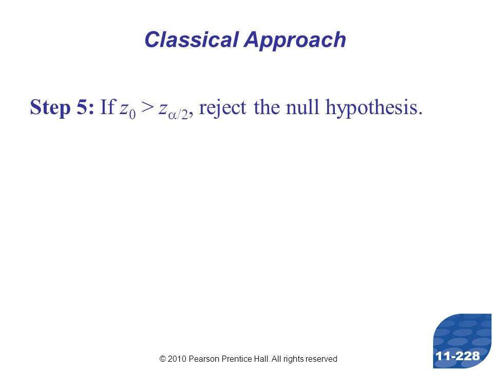 © 2010 Pearson Prentice Hall. All rights reserved 11-228 Step 5: If z 0 > z  /2, reject the null hypothesis. Classical Approach