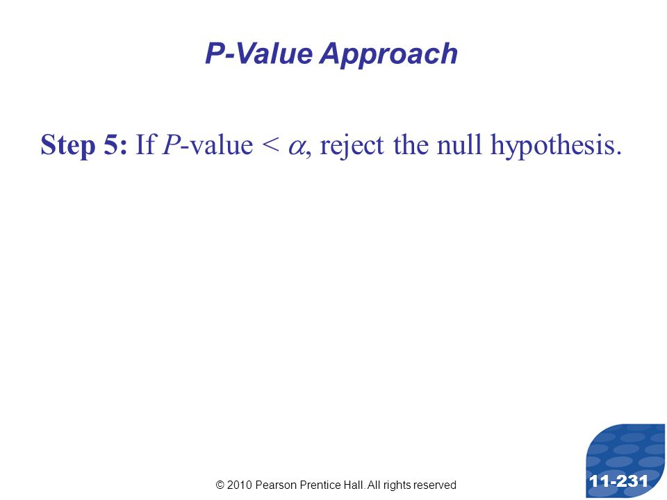 © 2010 Pearson Prentice Hall. All rights reserved 11-231 Step 5: If P-value < , reject the null hypothesis. P-Value Approach