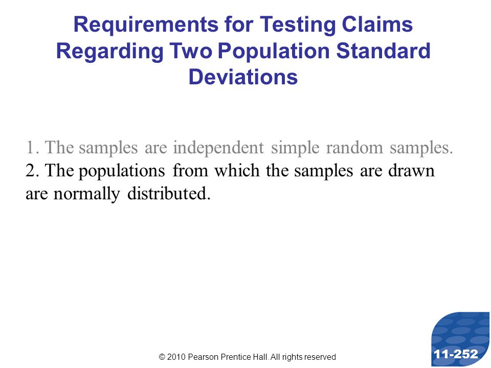© 2010 Pearson Prentice Hall. All rights reserved 11-252 Requirements for Testing Claims Regarding Two Population Standard Deviations 1. The samples a