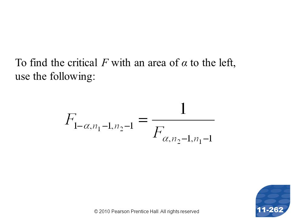© 2010 Pearson Prentice Hall. All rights reserved 11-262 To find the critical F with an area of α to the left, use the following: