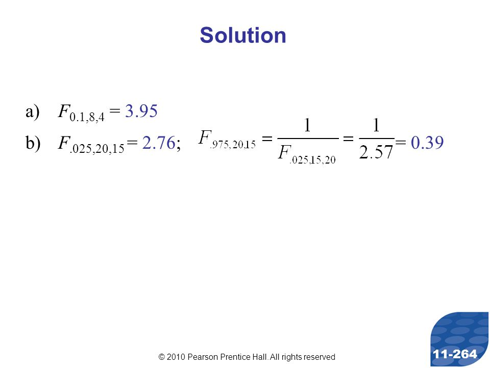 © 2010 Pearson Prentice Hall. All rights reserved 11-264 a)F 0.1,8,4 = 3.95 b)F.025,20,15 = 2.76; = 0.39 Solution