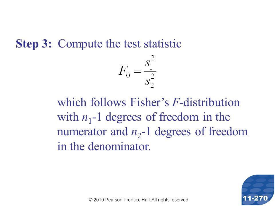 © 2010 Pearson Prentice Hall. All rights reserved 11-270 Step 3: Compute the test statistic which follows Fisher's F-distribution with n 1 -1 degrees