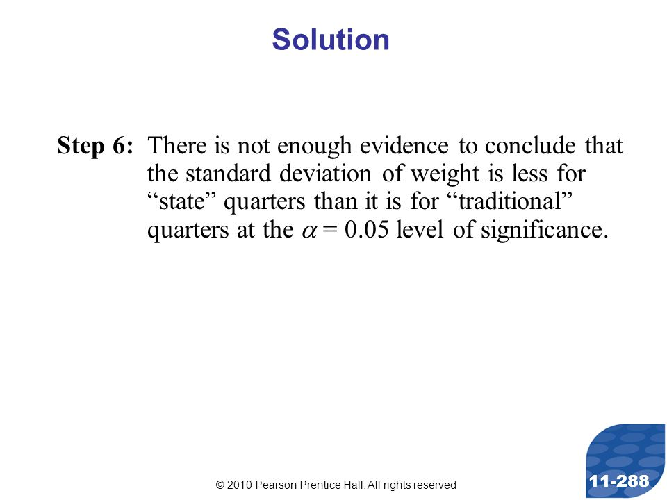 © 2010 Pearson Prentice Hall. All rights reserved 11-288 Step 6: There is not enough evidence to conclude that the standard deviation of weight is les