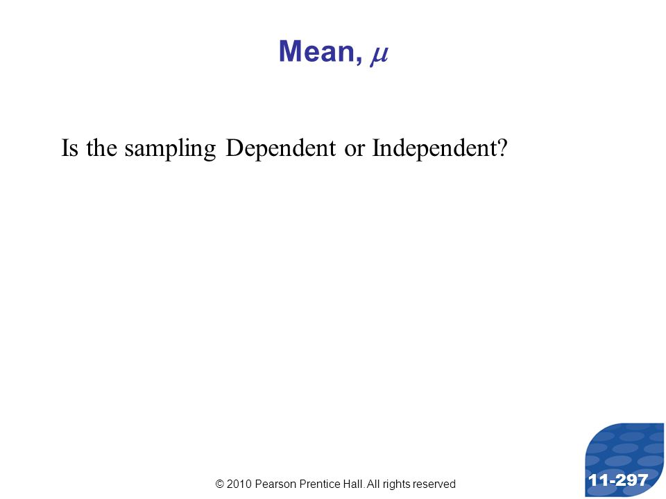 © 2010 Pearson Prentice Hall. All rights reserved 11-297 Mean,  Is the sampling Dependent or Independent?