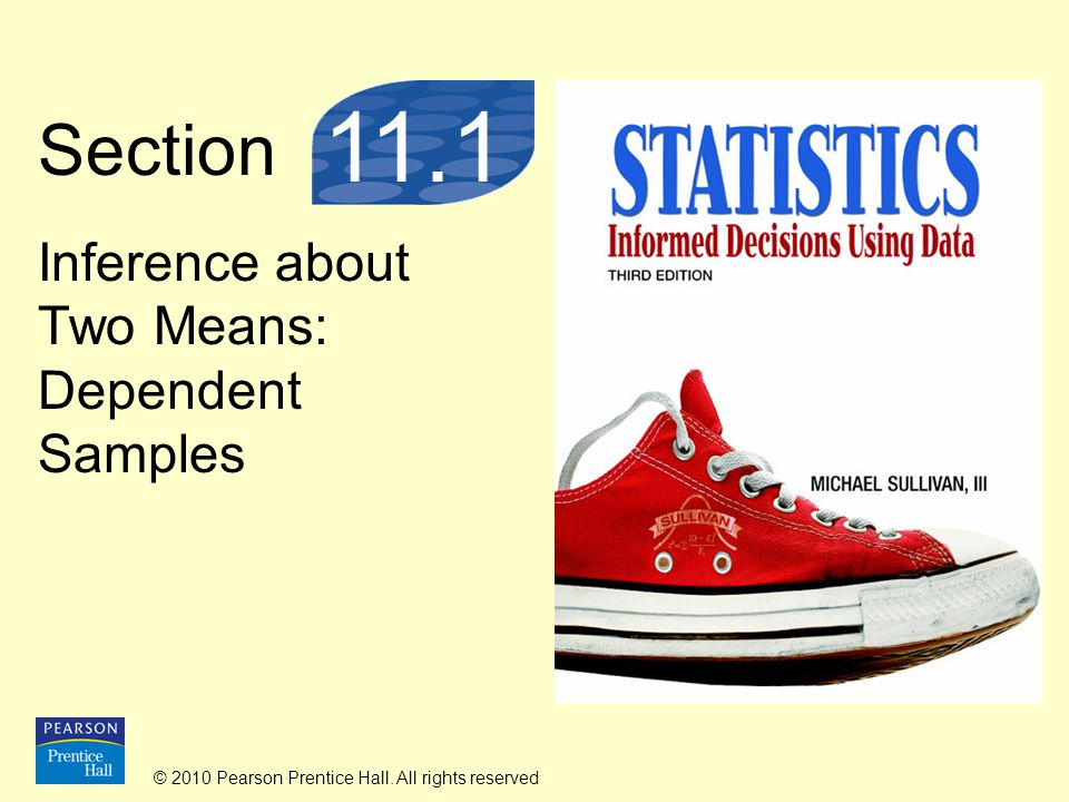 © 2010 Pearson Prentice Hall. All rights reserved Section Inference about Two Means: Dependent Samples 11.1