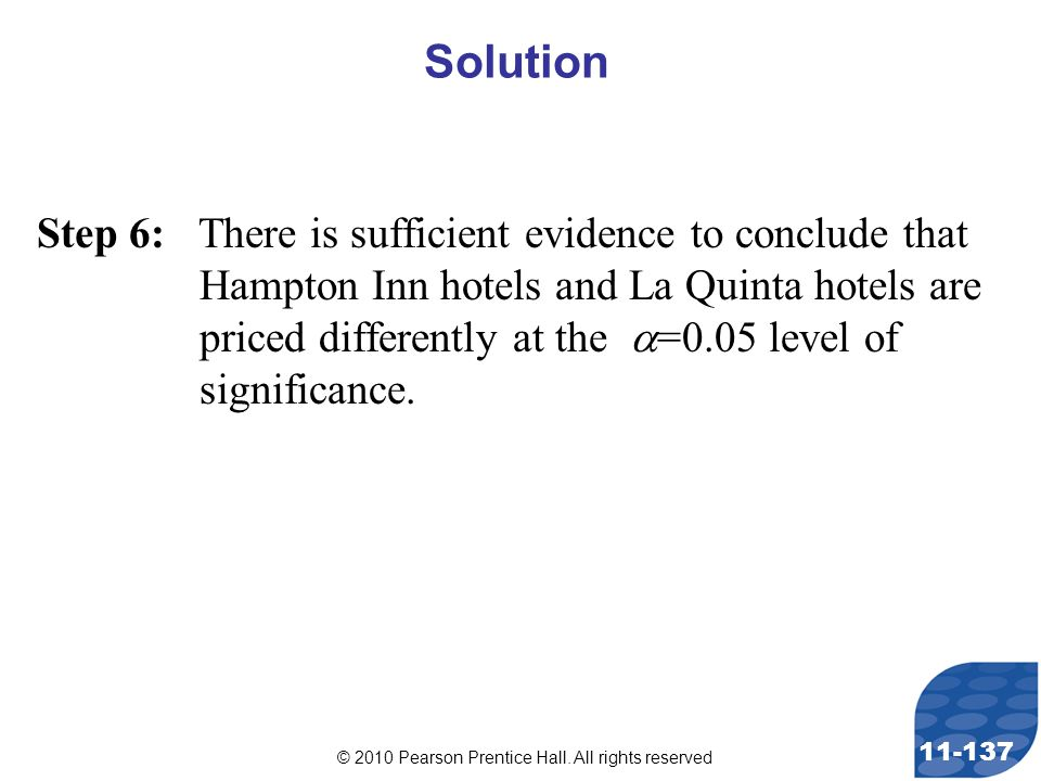 © 2010 Pearson Prentice Hall. All rights reserved 11-137 Step 6: There is sufficient evidence to conclude that Hampton Inn hotels and La Quinta hotels