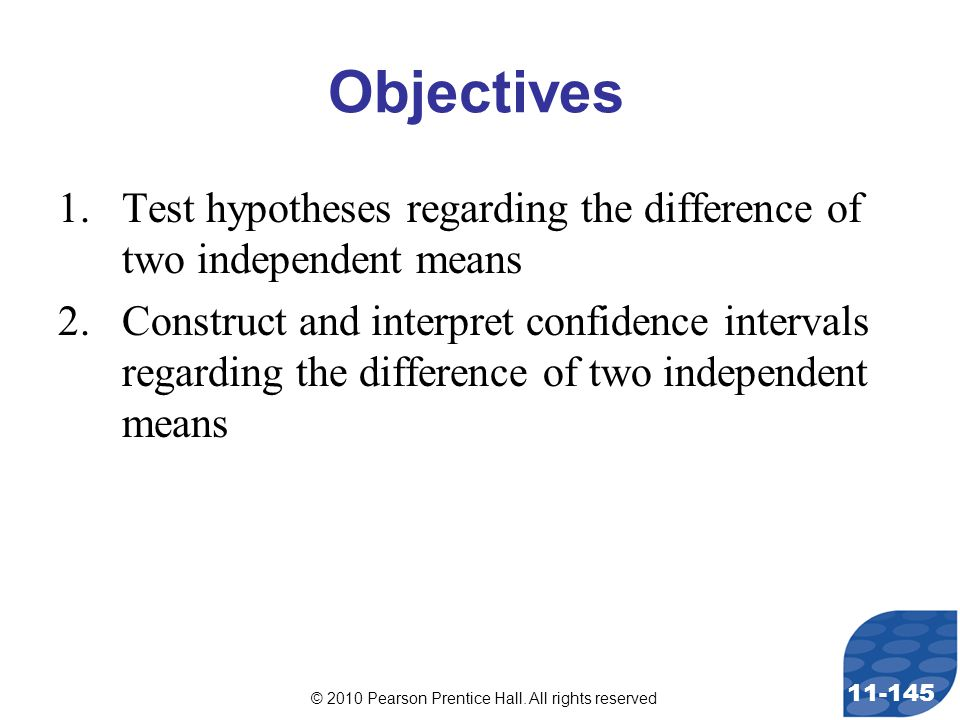 © 2010 Pearson Prentice Hall. All rights reserved 11-145 Objectives 1.Test hypotheses regarding the difference of two independent means 2.Construct an