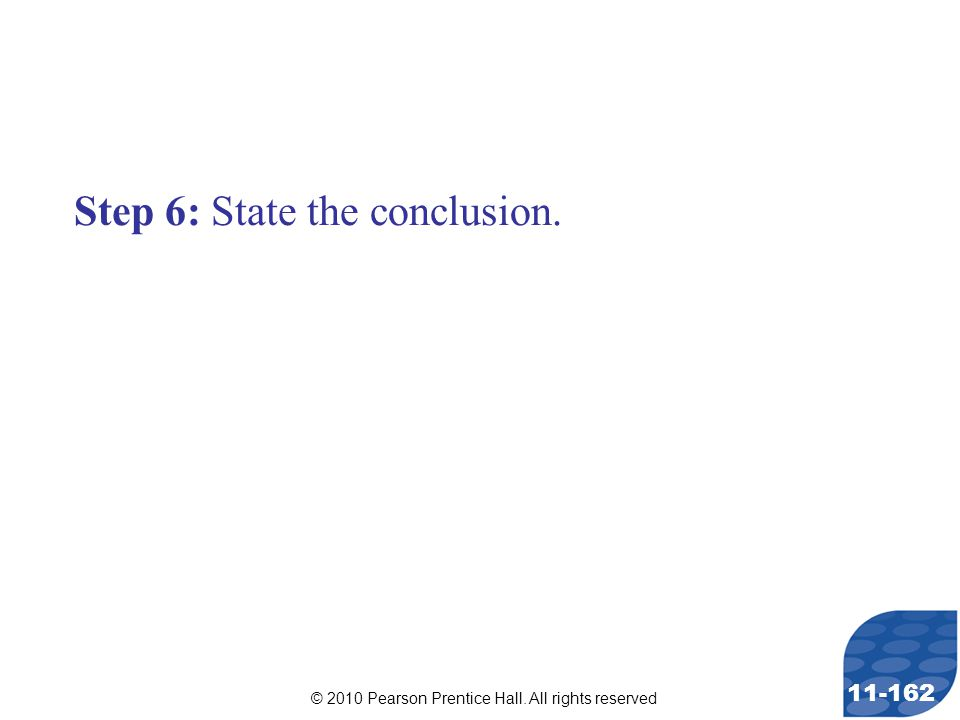 © 2010 Pearson Prentice Hall. All rights reserved 11-162 Step 6: State the conclusion.