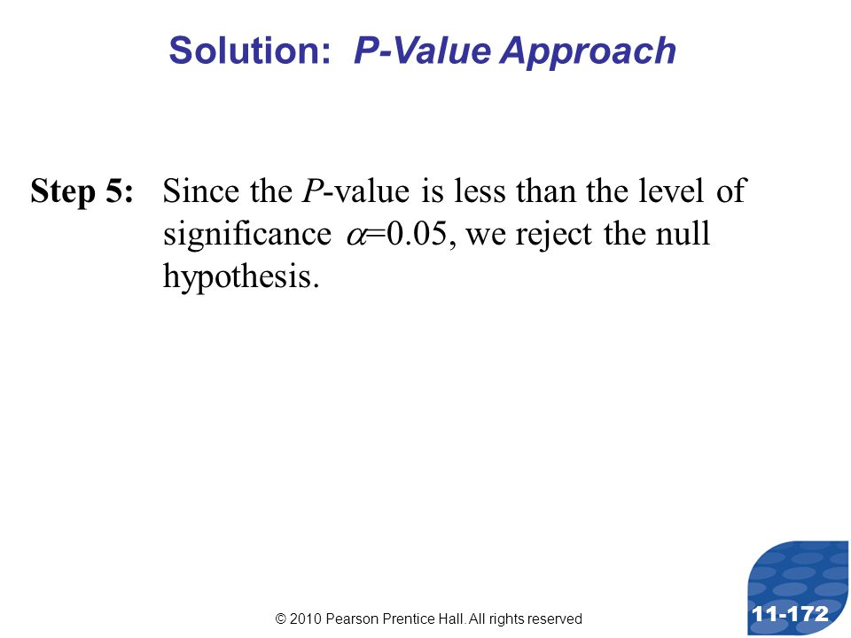 © 2010 Pearson Prentice Hall. All rights reserved 11-172 Step 5: Since the P-value is less than the level of significance  =0.05, we reject the null