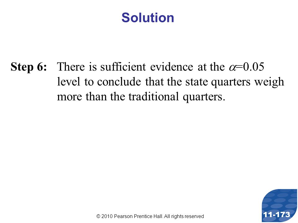 © 2010 Pearson Prentice Hall. All rights reserved 11-173 Step 6: There is sufficient evidence at the  =0.05 level to conclude that the state quarters