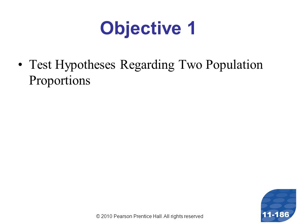 © 2010 Pearson Prentice Hall. All rights reserved 11-186 Objective 1 Test Hypotheses Regarding Two Population Proportions