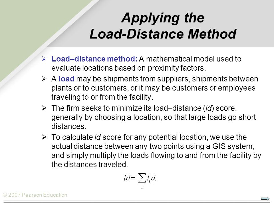 © 2007 Pearson Education Applying the Load-Distance Method  Load–distance method: A mathematical model used to evaluate locations based on proximity
