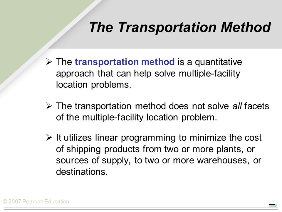 © 2007 Pearson Education The Transportation Method  The transportation method is a quantitative approach that can help solve multiple-facility locati