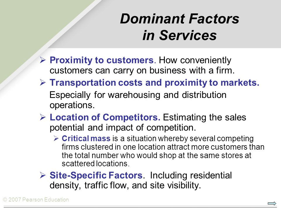 © 2007 Pearson Education Dominant Factors in Services  Proximity to customers. How conveniently customers can carry on business with a firm.  Transp