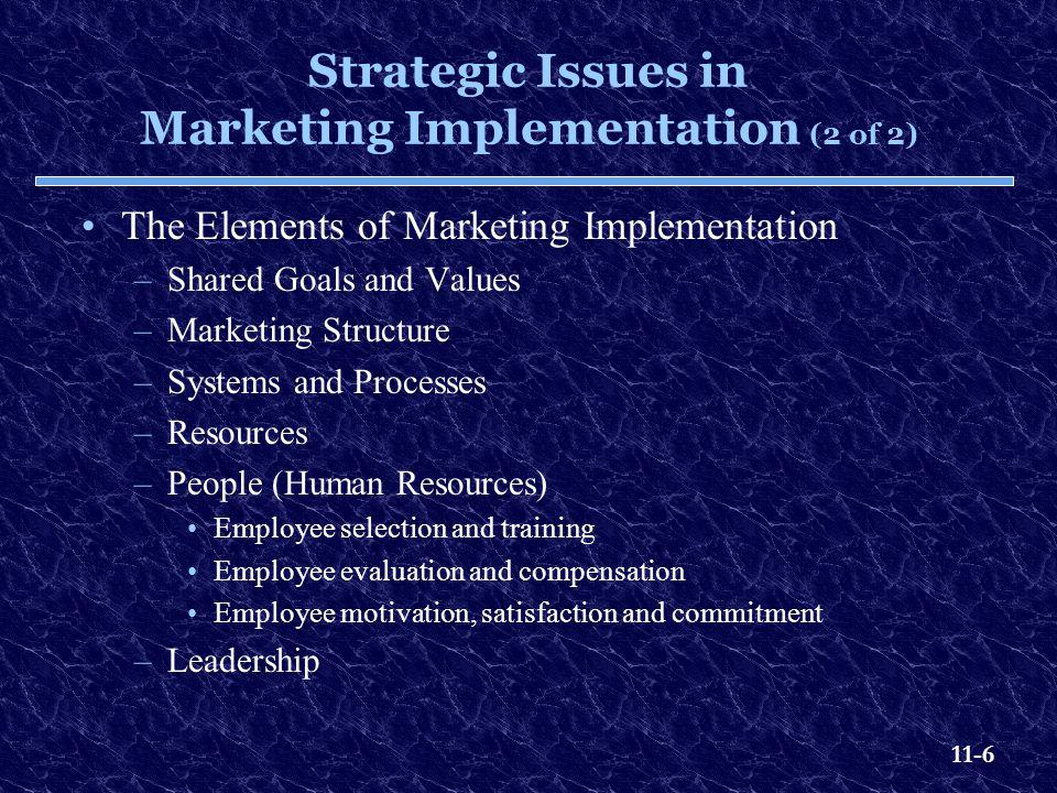 11-6 Strategic Issues in Marketing Implementation (2 of 2) The Elements of Marketing Implementation –Shared Goals and Values –Marketing Structure –Sys