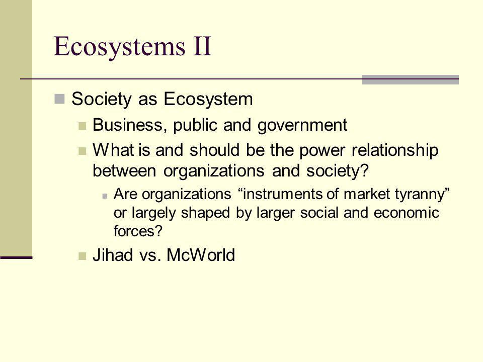 Ecosystems II Society as Ecosystem Business, public and government What is and should be the power relationship between organizations and society.