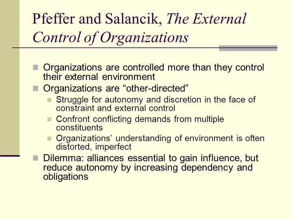 Pfeffer and Salancik, The External Control of Organizations Organizations are controlled more than they control their external environment Organizations are other-directed Struggle for autonomy and discretion in the face of constraint and external control Confront conflicting demands from multiple constituents Organizations' understanding of environment is often distorted, imperfect Dilemma: alliances essential to gain influence, but reduce autonomy by increasing dependency and obligations