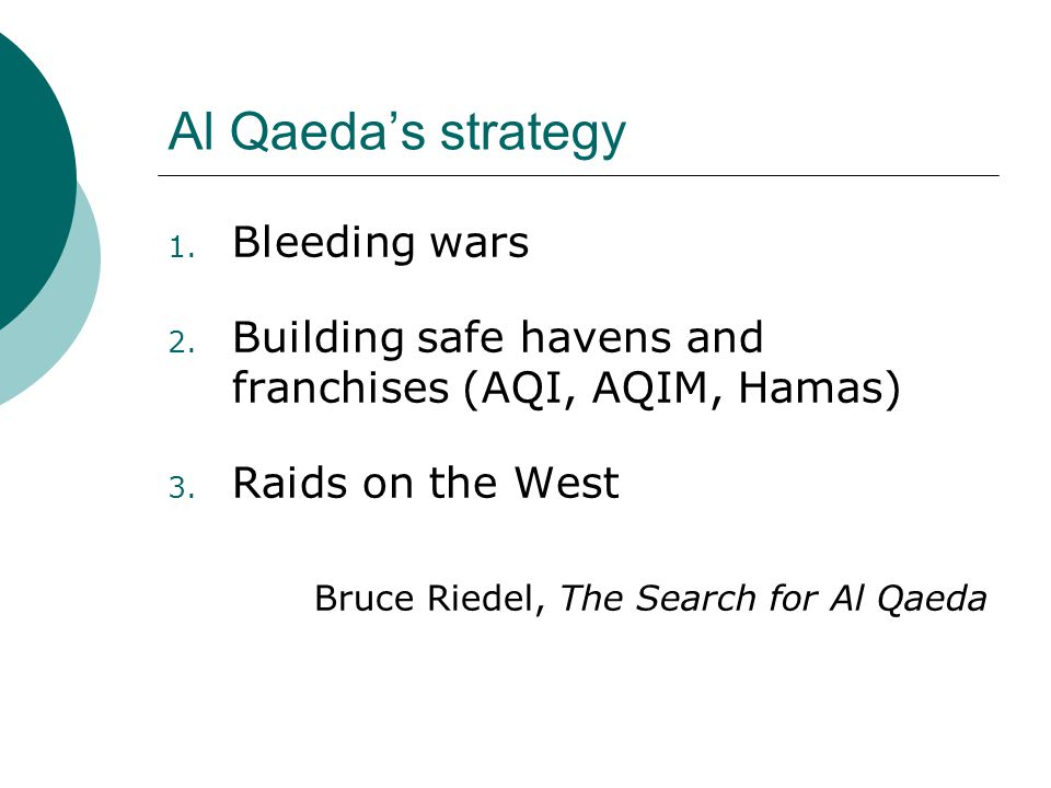 Al Qaeda's strategy 1. Bleeding wars 2. Building safe havens and franchises (AQI, AQIM, Hamas) 3. Raids on the West Bruce Riedel, The Search for Al Qa