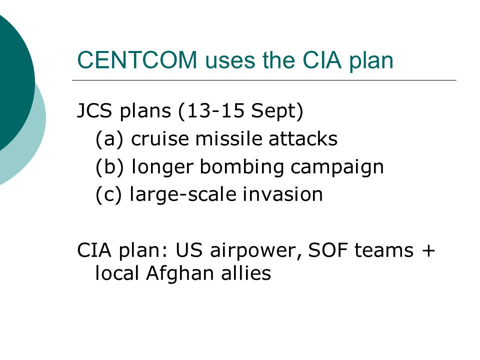 CENTCOM uses the CIA plan JCS plans (13-15 Sept) (a) cruise missile attacks (b) longer bombing campaign (c) large-scale invasion CIA plan: US airpower, SOF teams + local Afghan allies