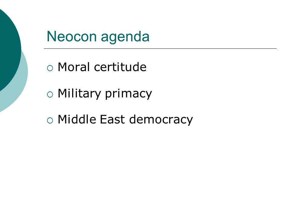 Neocon agenda  Moral certitude  Military primacy  Middle East democracy