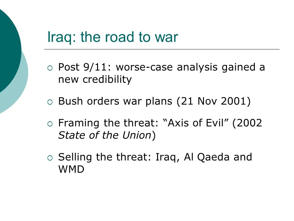 Iraq: the road to war  Post 9/11: worse-case analysis gained a new credibility  Bush orders war plans (21 Nov 2001)  Framing the threat: Axis of Evil (2002 State of the Union)  Selling the threat: Iraq, Al Qaeda and WMD