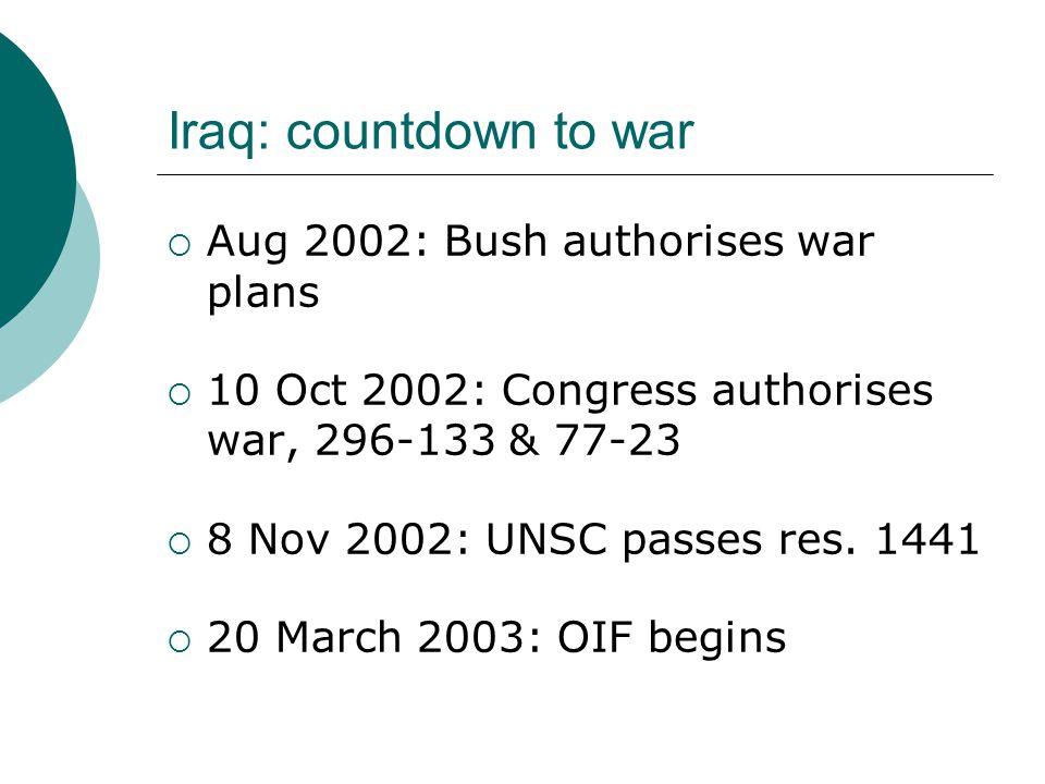 Iraq: countdown to war  Aug 2002: Bush authorises war plans  10 Oct 2002: Congress authorises war, 296-133 & 77-23  8 Nov 2002: UNSC passes res.