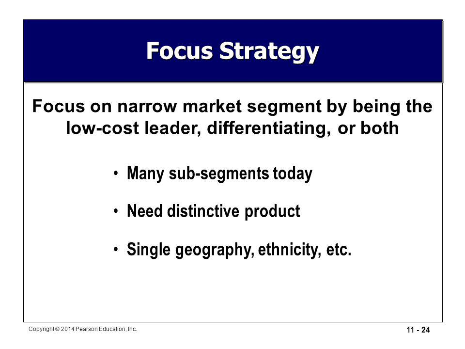 11 - 24 Copyright © 2014 Pearson Education, Inc. Focus Strategy Focus on narrow market segment by being the low-cost leader, differentiating, or both