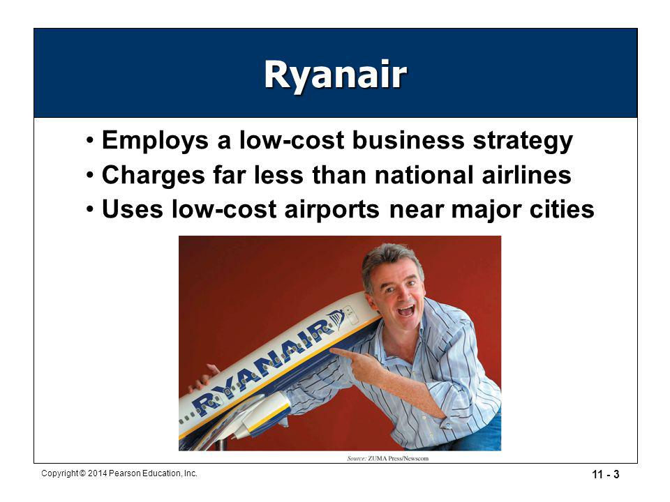 11 - 3 Copyright © 2014 Pearson Education, Inc. Ryanair Employs a low-cost business strategy Charges far less than national airlines Uses low-cost air