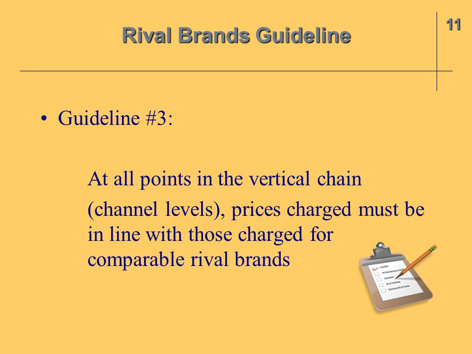 Guideline #3: At all points in the vertical chain (channel levels), prices charged must be in line with those charged for comparable rival brands 11 Rival Brands Guideline