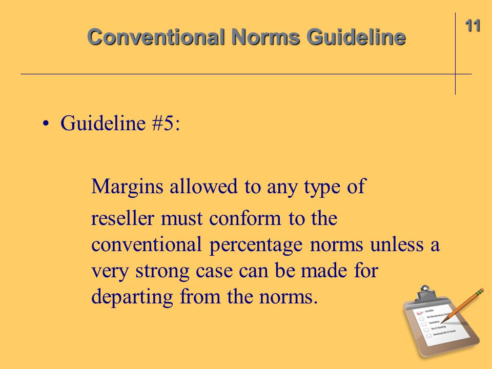 Guideline #5: Margins allowed to any type of reseller must conform to the conventional percentage norms unless a very strong case can be made for departing from the norms.