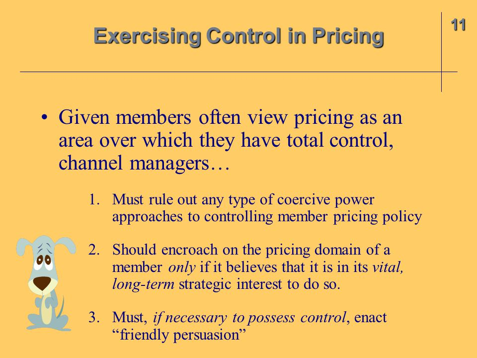 Given members often view pricing as an area over which they have total control, channel managers… 1.Must rule out any type of coercive power approaches to controlling member pricing policy 2.Should encroach on the pricing domain of a member only if it believes that it is in its vital, long-term strategic interest to do so.